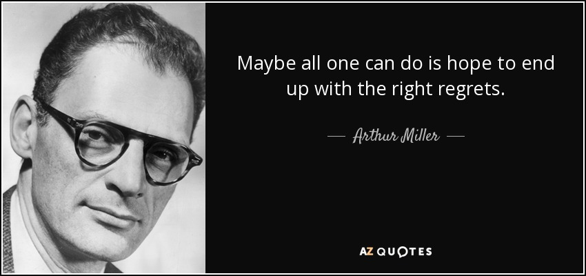 quote-maybe-all-one-can-do-is-hope-to-end-up-with-the-right-regrets-arthur-miller-19-94-95